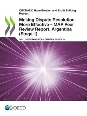 Oecd/G20 Base Erosion and Profit Shifting Project Making Dispute Resolution More Effective - Map Peer Review Report, Argentina (Stage 1) Inclusive Framework on Beps: Action 14