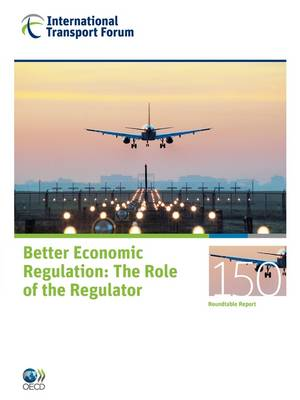 ITF Round Tables No. 150 Better Economic Regulation - The Role of the Regulator