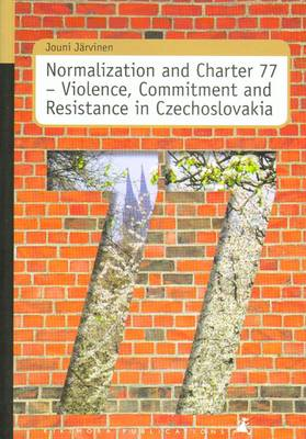 Normalization and Charter 77: Violence, Commitment and Resistance in Czechoslovakia