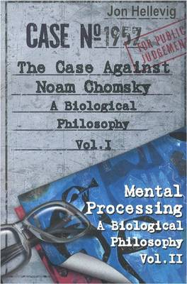 A Biological Philosophy: The Case Against Noam Chomsky (as Vol. 1) and Mental Processing (as Vol. II): v.1, v.II