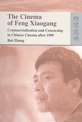 The Cinema of Feng Xiaogang - Commercialization and Censorship in Chinese Cinema After 1989