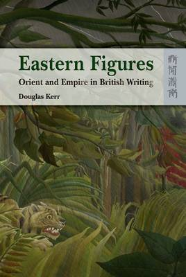 Eastern Figures - Orient and Empire in British Writing