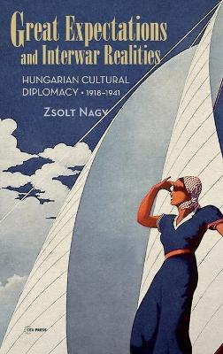 Great Expectations and Interwar Realities: Cultural Diplomacy in Horthy's Hungary