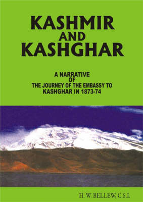 Kashmir And Kashghar: A Narrative of the Journey of the Embassy to Kashghar in 1873-74