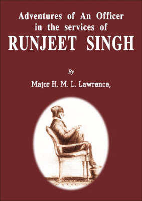 Adventure of an Officer in the Services of Ranjit Singh: Bengal Artillery, British Resident at the Court of Nepaul, Late Assistant to the Political Agent In Charge of British Relations with Lahor