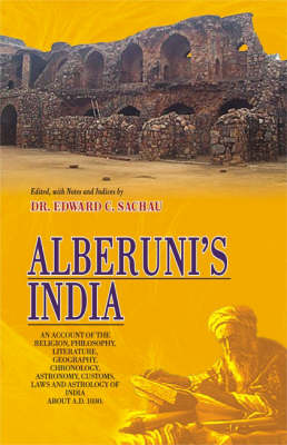 Alberuni's India: An Account of the Religion, Philosophy, Literature, Geography, Chronology, Astronomy, Customs, Laws and Astrology of India About a.D. 1030