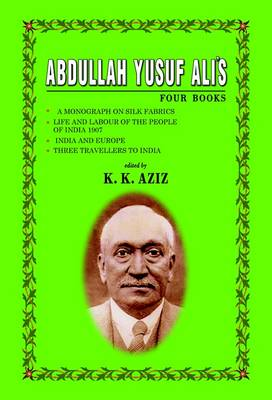 "Abdullah Yusuf Ali's Four Books: ""A Monograph on Silk Fabrics"", ""Life and Labour of the People of India 1907"", ""India and Europe"", ""Three Travellers to India"""