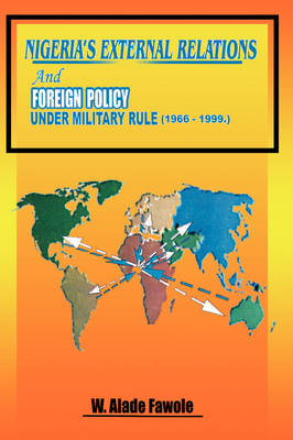 Nigeria's External Relations and Foreign Policy Under Military Rule 1966-1999