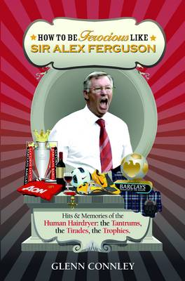 How to be Ferocious Like Sir Alex Ferguson: Hits & Memories of the Human Hairdryer: The Tantrums, the Tirades, the Trophies