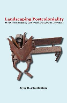 Landscaping Postcoloniality: The Dissemination of Cameroon Anglophone Literature