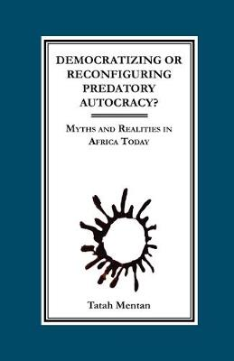 Democratizing or Reconfiguring Predatory Autocracy?: Myths and Realities in Africa Today