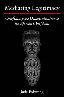 Mediating Legitimacy: Chieftaincy and Democratisation in Two African Chiefdoms