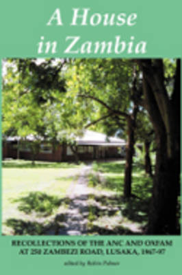 A House in Zambia: Recollections of the ANC and Oxfam at 250 Zambezi Road, Lusaka, 1967-97